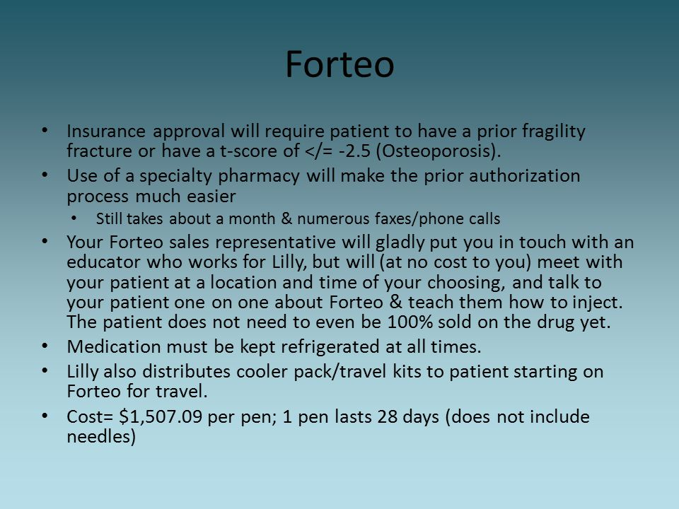 Forteo Insurance approval will require patient to have a prior fragility fracture or have a t-score of </= -2.5 (Osteoporosis). Use of a specialty pha