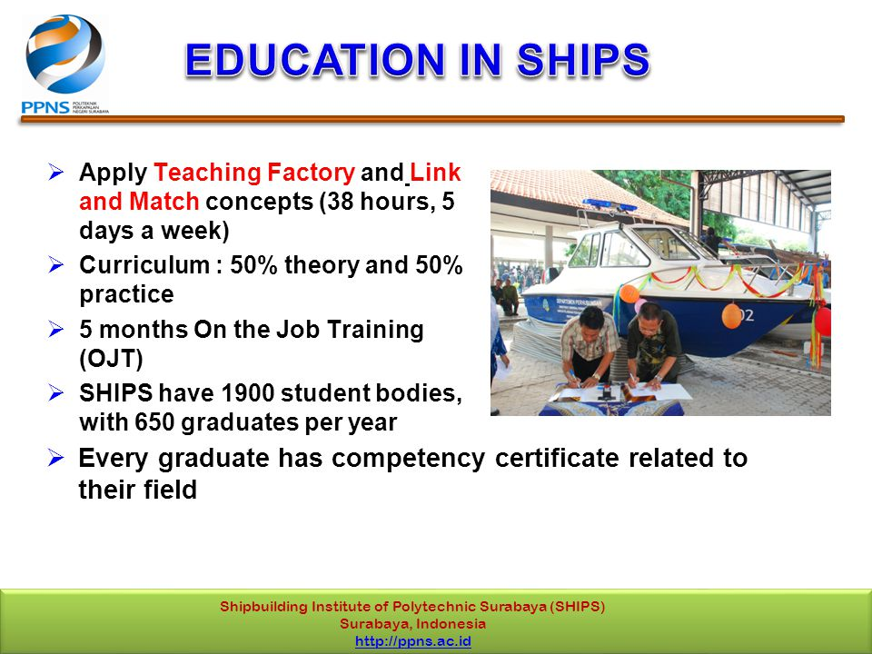 Shipbuilding Institute of Polytechnic Surabaya (SHIPS) Surabaya, Indonesia http://ppns.ac.id  Apply Teaching Factory and Link and Match concepts (38 hours, 5 days a week)  Curriculum : 50% theory and 50% practice  5 months On the Job Training (OJT)  SHIPS have 1900 student bodies, with 650 graduates per year  Every graduate has competency certificate related to their field