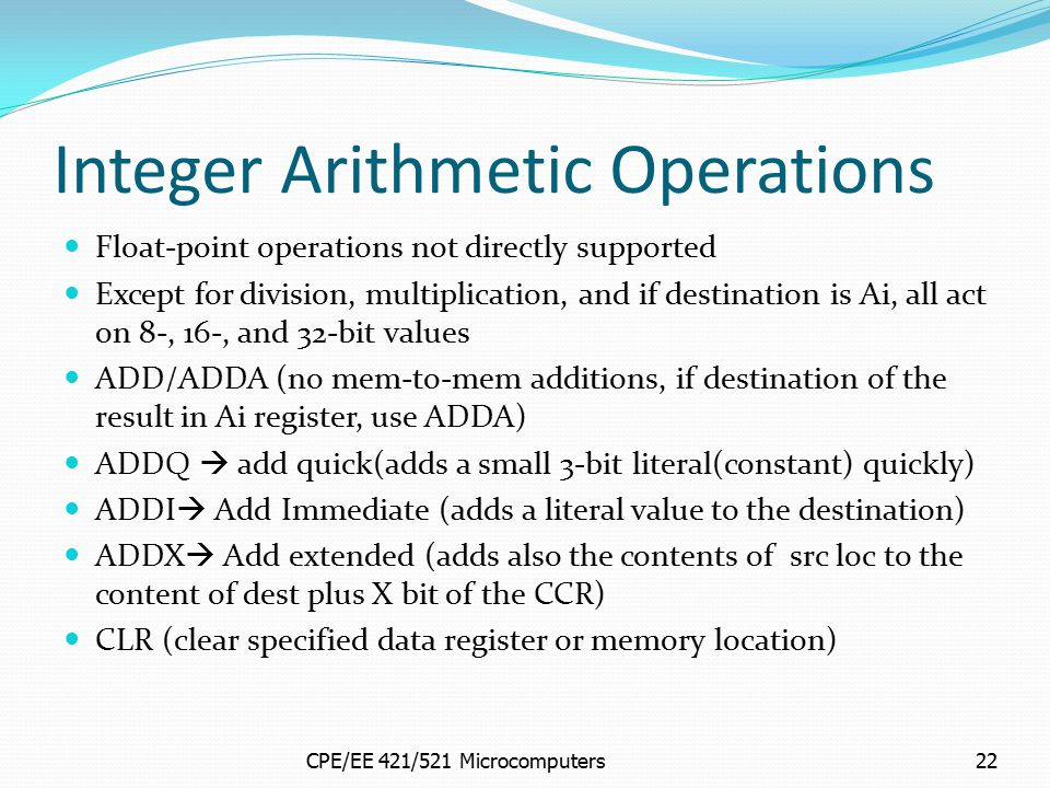 CPE/EE 421/521 Microcomputers22 Integer Arithmetic Operations Float-point operations not directly supported Except for division, multiplication, and i