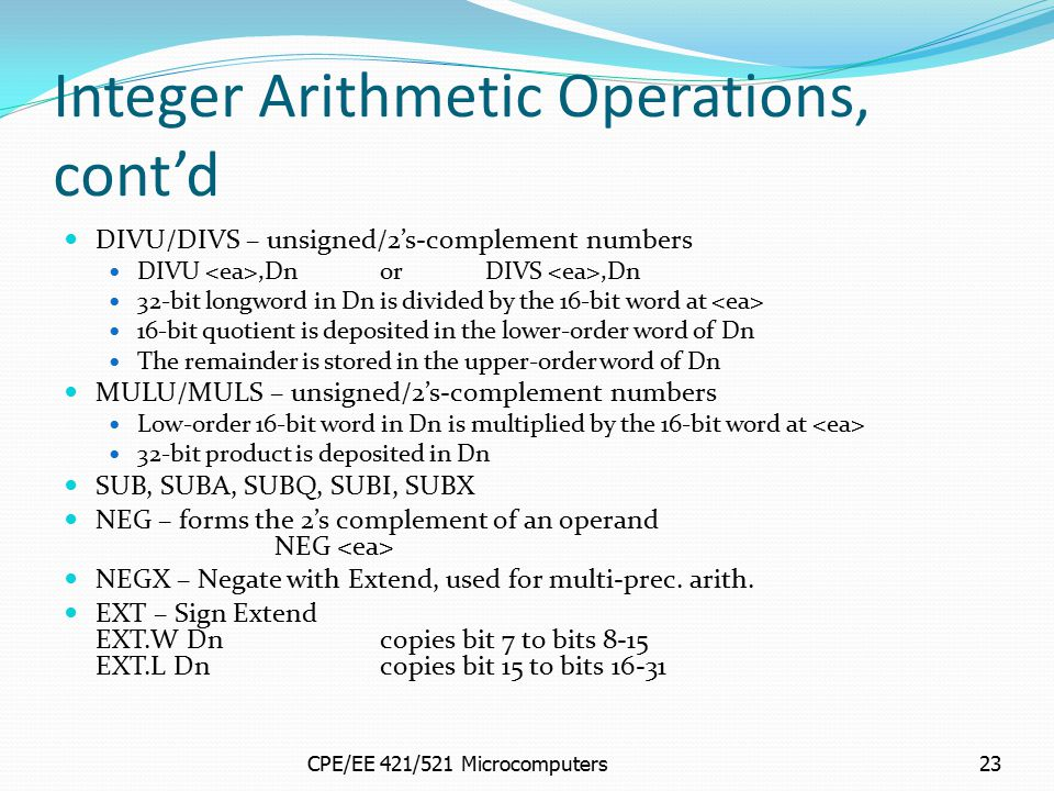 CPE/EE 421/521 Microcomputers23 Integer Arithmetic Operations, cont'd DIVU/DIVS – unsigned/2's-complement numbers DIVU,DnorDIVS,Dn 32-bit longword in