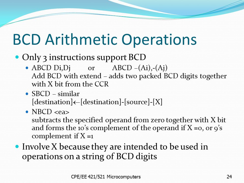 CPE/EE 421/521 Microcomputers24 BCD Arithmetic Operations Only 3 instructions support BCD ABCD Di,DjorABCD –(Ai),-(Aj) Add BCD with extend – adds two