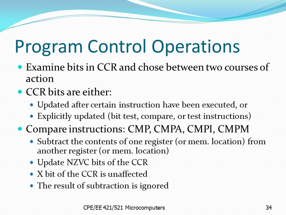 CPE/EE 421/521 Microcomputers34 Program Control Operations Examine bits in CCR and chose between two courses of action CCR bits are either: Updated af