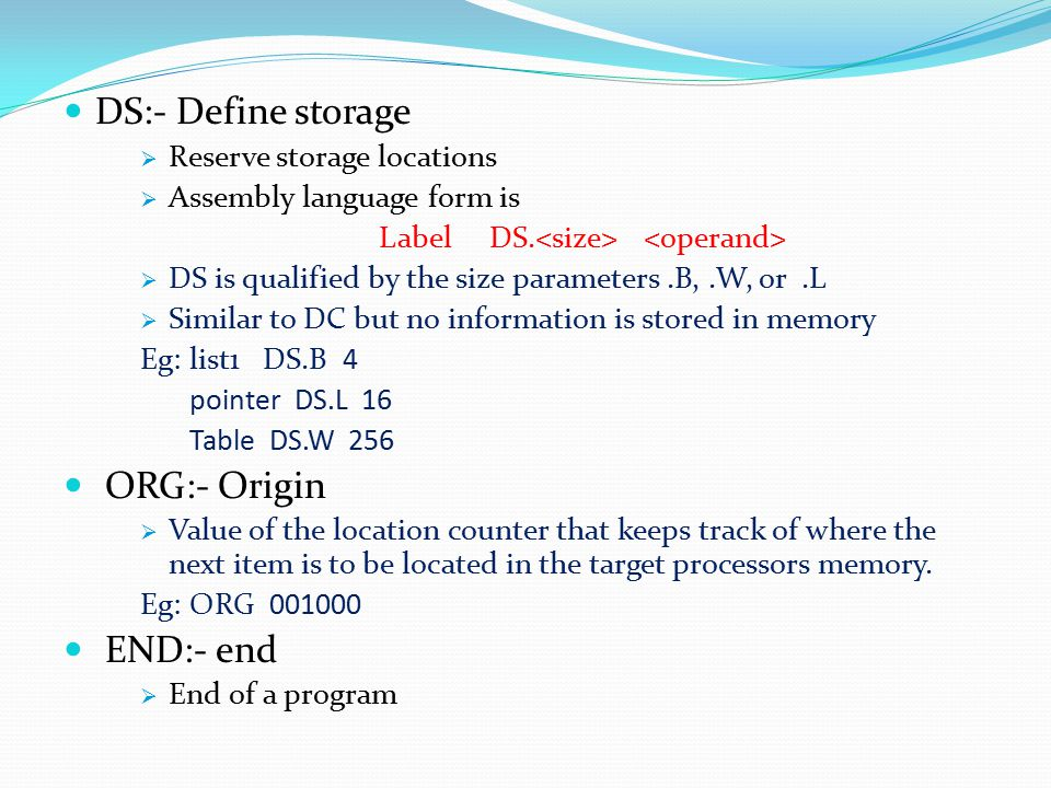 DS:- Define storage  Reserve storage locations  Assembly language form is Label DS.  DS is qualified by the size parameters.B,.W, or.L  Similar to