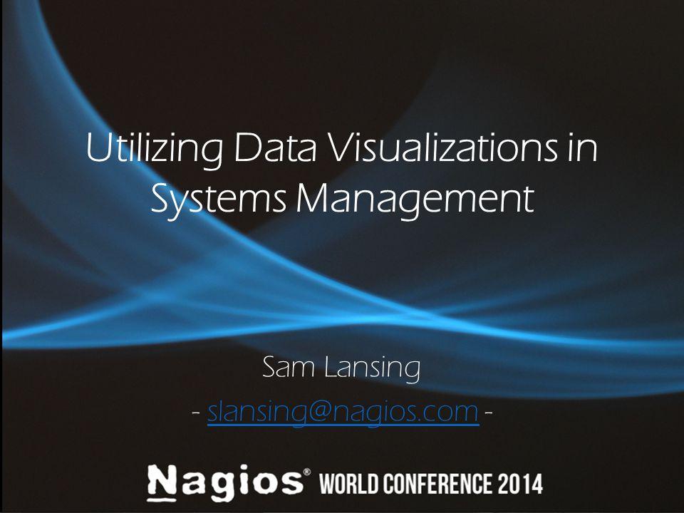 Utilizing Data Visualizations in Systems Management Sam Lansing - slansing@nagios.com -slansing@nagios.com