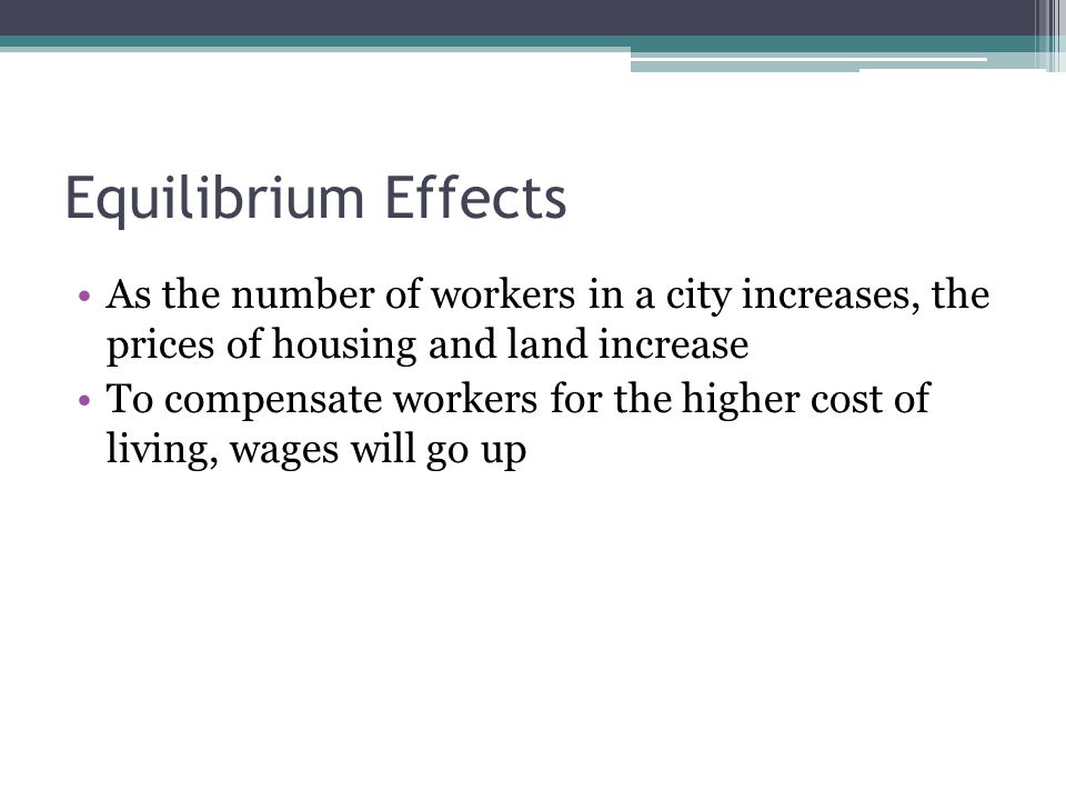 Equilibrium Effects As the number of workers in a city increases, the prices of housing and land increase To compensate workers for the higher cost of living, wages will go up