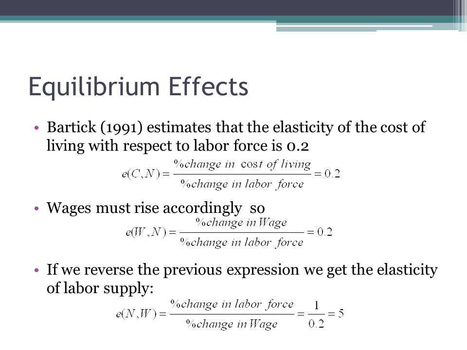 Equilibrium Effects Bartick (1991) estimates that the elasticity of the cost of living with respect to labor force is 0.2 Wages must rise accordingly so If we reverse the previous expression we get the elasticity of labor supply: