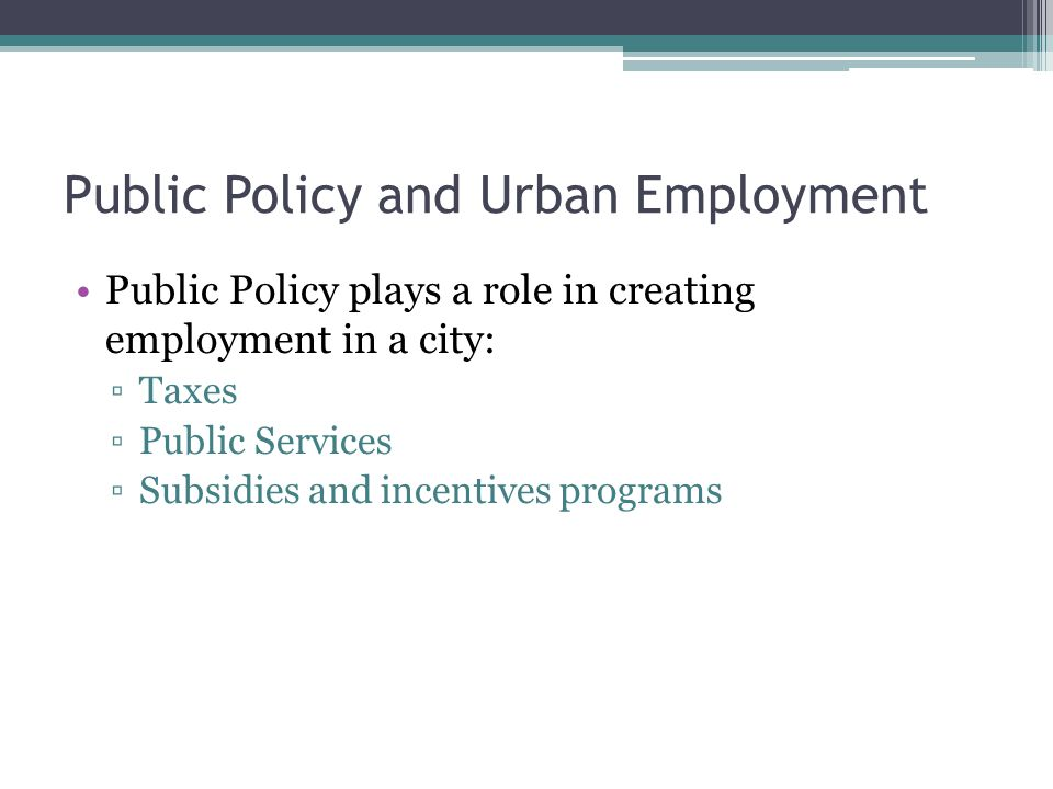 Public Policy and Urban Employment Public Policy plays a role in creating employment in a city: ▫Taxes ▫Public Services ▫Subsidies and incentives programs