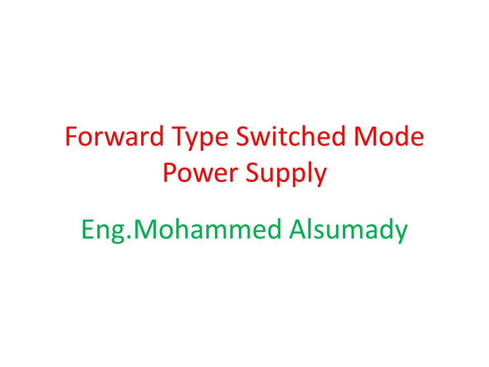 Forward Type Switched Mode Power Supply Eng.Mohammed Alsumady