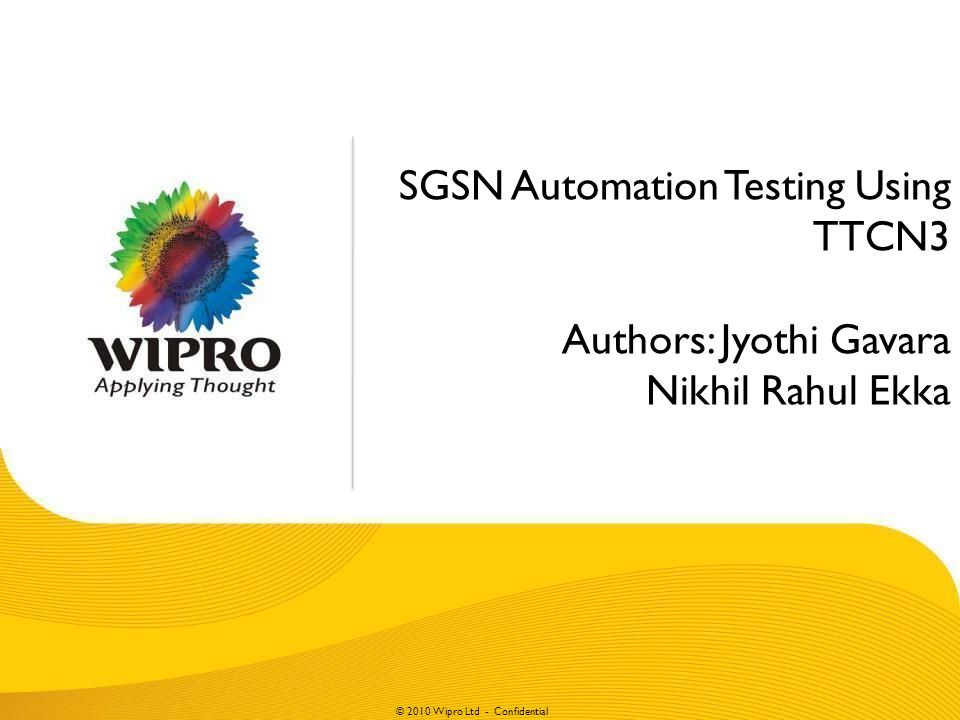© 2010 Wipro Ltd - Confidential SGSN Automation Testing Using TTCN3 Authors: Jyothi Gavara Nikhil Rahul Ekka