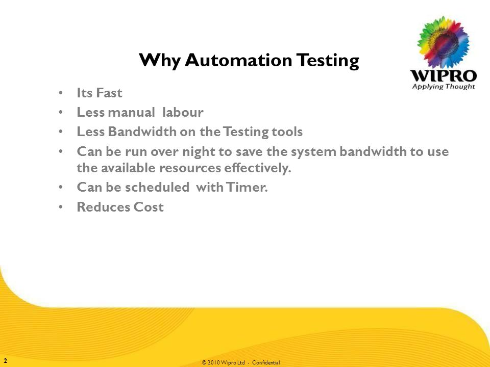 © 2010 Wipro Ltd - Confidential 2 Why Automation Testing Its Fast Less manual labour Less Bandwidth on the Testing tools Can be run over night to save the system bandwidth to use the available resources effectively.