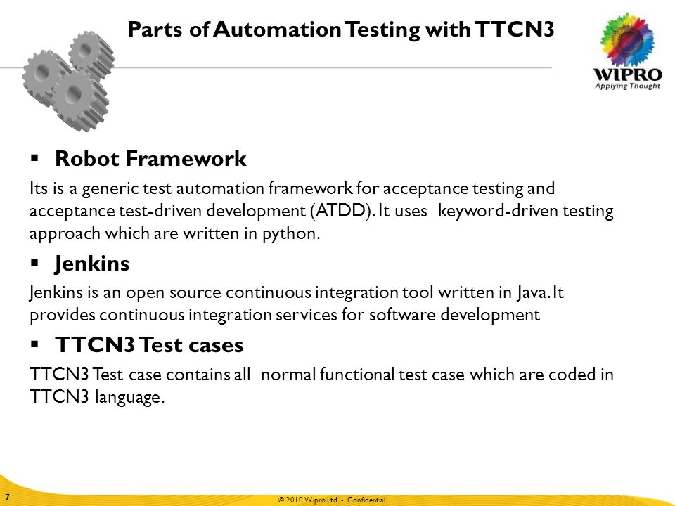 © 2010 Wipro Ltd - Confidential 7 7 Parts of Automation Testing with TTCN3  Robot Framework Its is a generic test automation framework for acceptance testing and acceptance test-driven development (ATDD).