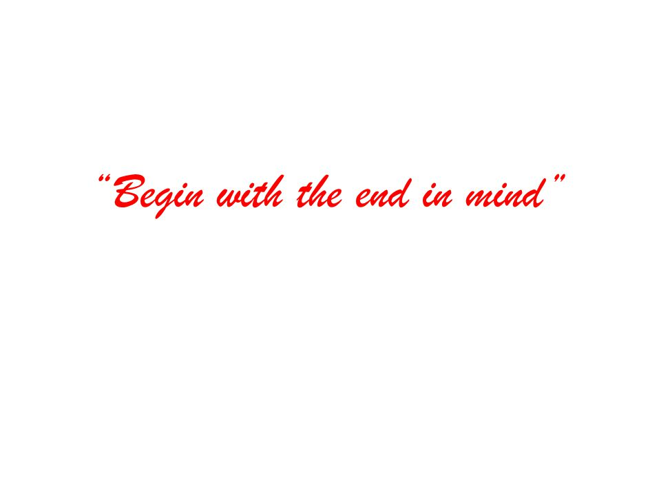 """Begin with the end in mind"""