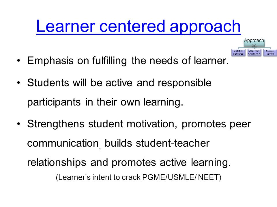 Learner centered approach Emphasis on fulfilling the needs of learner. Students will be active and responsible participants in their own learning. Str