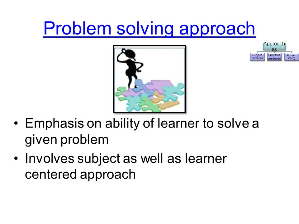Problem solving approach Emphasis on ability of learner to solve a given problem Involves subject as well as learner centered approach Approach es Sub