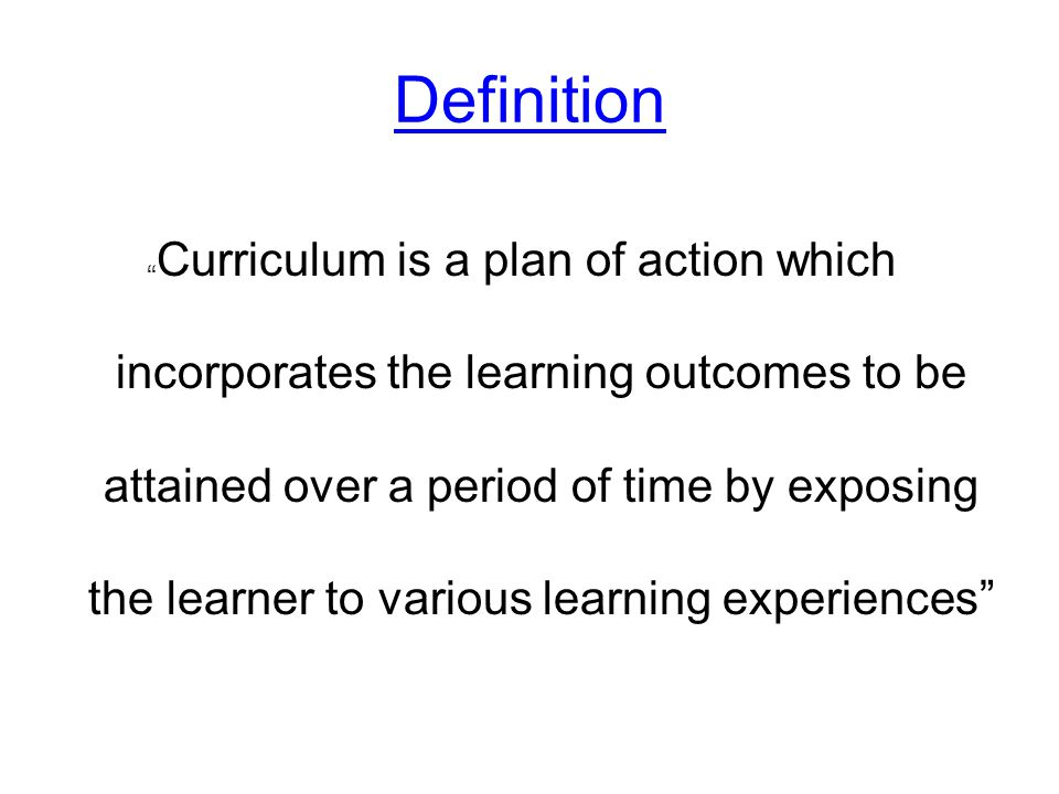 "Definition "" Curriculum is a plan of action which incorporates the learning outcomes to be attained over a period of time by exposing the learner to v"
