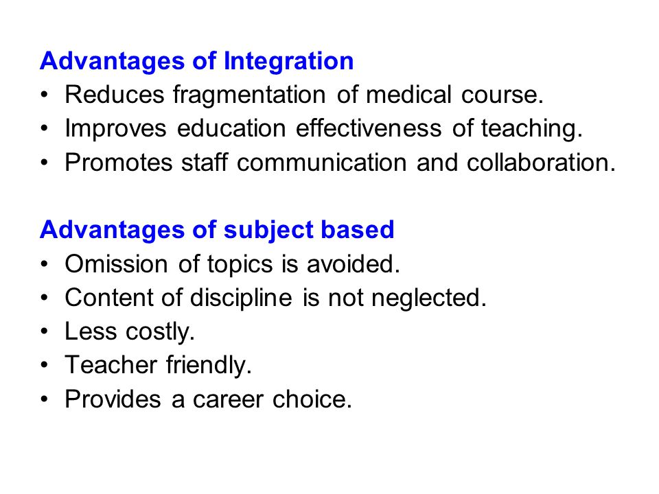 Advantages of Integration Reduces fragmentation of medical course. Improves education effectiveness of teaching. Promotes staff communication and coll
