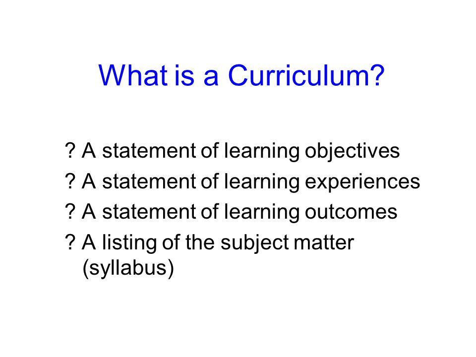 What is a Curriculum? ? A statement of learning objectives ? A statement of learning experiences ? A statement of learning outcomes ? A listing of the