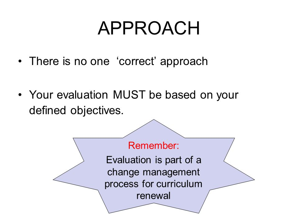 APPROACH There is no one 'correct' approach Your evaluation MUST be based on your defined objectives. Remember: Evaluation is part of a change managem