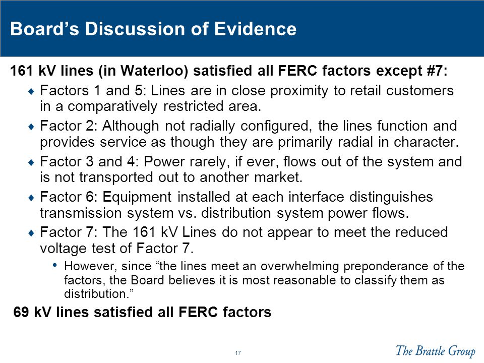 17 Board's Discussion of Evidence 161 kV lines (in Waterloo) satisfied all FERC factors except #7: ♦ Factors 1 and 5: Lines are in close proximity to retail customers in a comparatively restricted area.