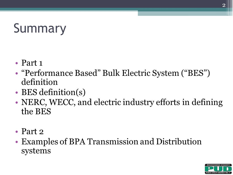 Summary 2 Part 1 Performance Based Bulk Electric System ( BES ) definition BES definition(s) NERC, WECC, and electric industry efforts in defining the BES Part 2 Examples of BPA Transmission and Distribution systems