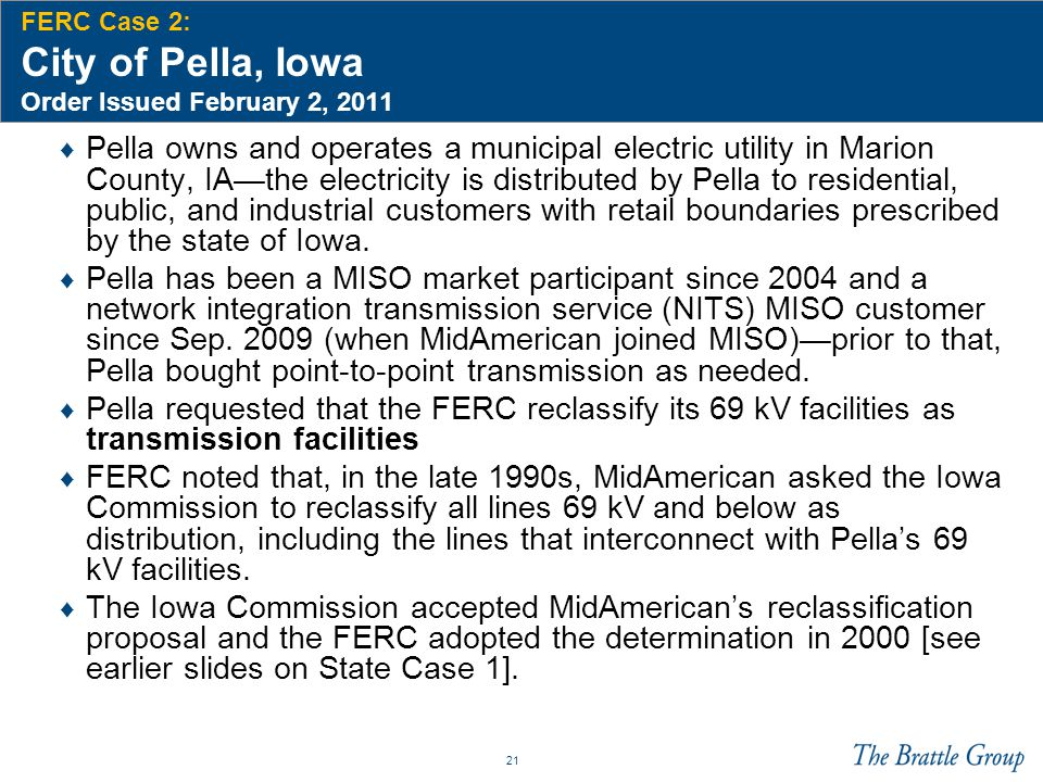 21 FERC Case 2: City of Pella, Iowa Order Issued February 2, 2011 ♦ Pella owns and operates a municipal electric utility in Marion County, IA—the electricity is distributed by Pella to residential, public, and industrial customers with retail boundaries prescribed by the state of Iowa.