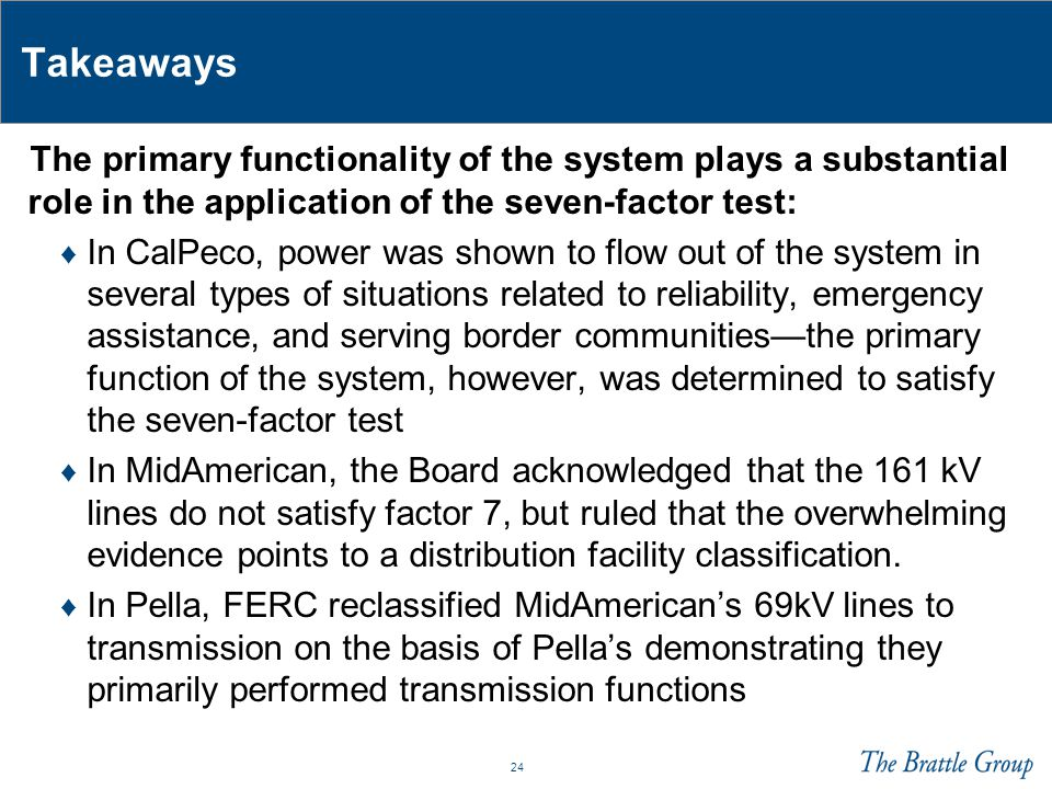 24 Takeaways The primary functionality of the system plays a substantial role in the application of the seven-factor test: ♦ In CalPeco, power was shown to flow out of the system in several types of situations related to reliability, emergency assistance, and serving border communities—the primary function of the system, however, was determined to satisfy the seven-factor test ♦ In MidAmerican, the Board acknowledged that the 161 kV lines do not satisfy factor 7, but ruled that the overwhelming evidence points to a distribution facility classification.