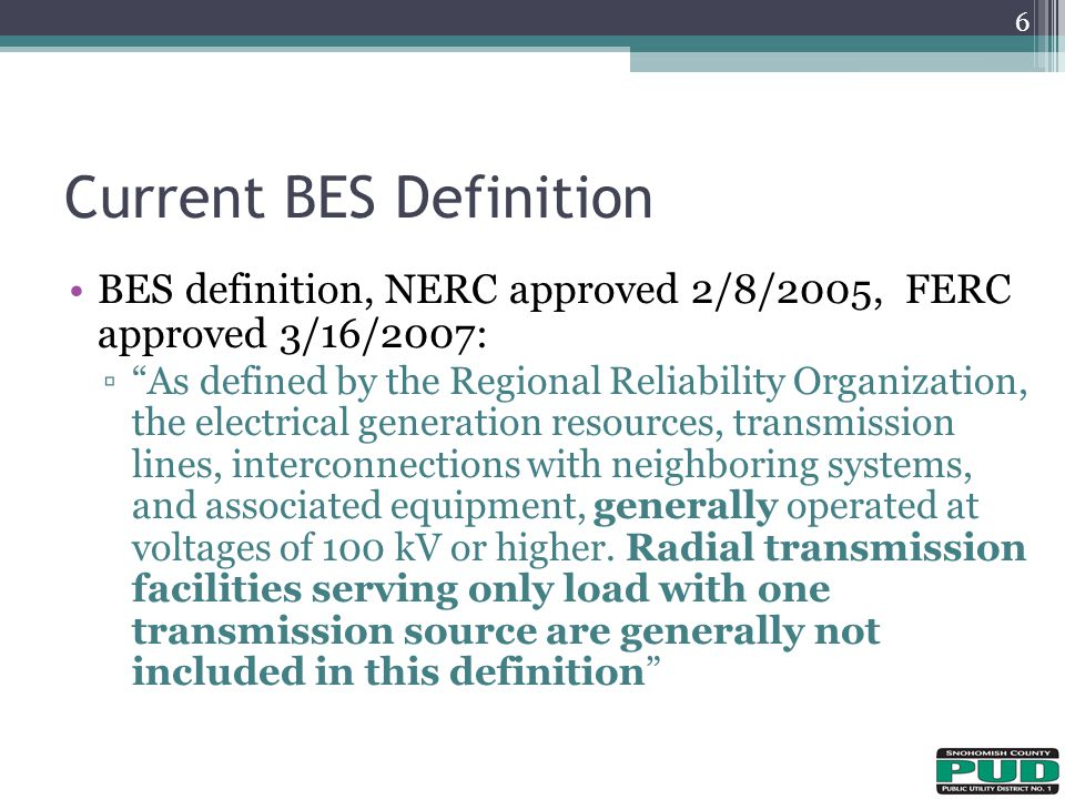 BES definition, NERC approved 2/8/2005, FERC approved 3/16/2007: ▫ As defined by the Regional Reliability Organization, the electrical generation resources, transmission lines, interconnections with neighboring systems, and associated equipment, generally operated at voltages of 100 kV or higher.