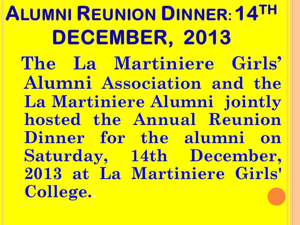 A LUMNI R EUNION D INNER : 14 TH DECEMBER, 2013 The La Martiniere Girls' Alumni Association and the La Martiniere Alumni jointly hosted the Annual Reunion Dinner for the alumni on Saturday, 14th December, 2013 at La Martiniere Girls College..