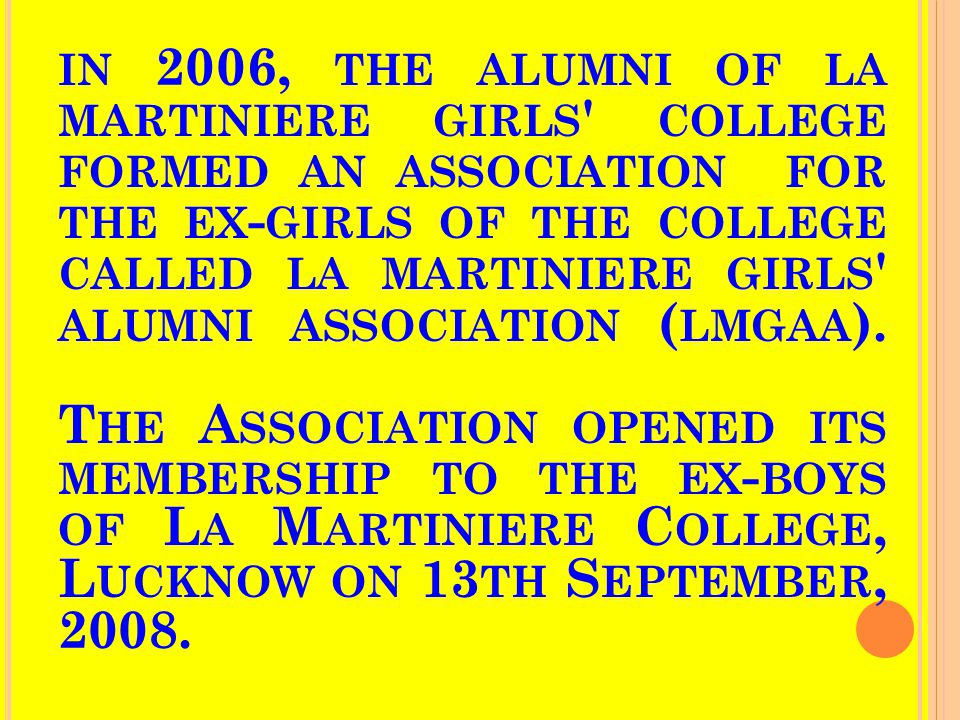 IN 2006, THE ALUMNI OF LA MARTINIERE GIRLS COLLEGE FORMED AN ASSOCIATION FOR THE EX - GIRLS OF THE COLLEGE CALLED LA MARTINIERE GIRLS ALUMNI ASSOCIATION ( LMGAA ).