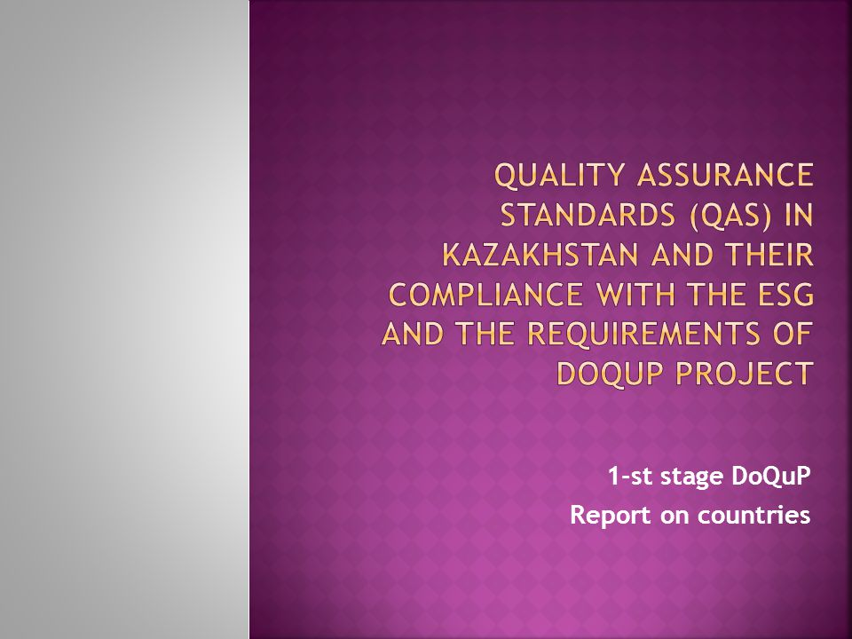  Having analyzed the Draft of DoQuP standards for quality assurance of study programmes in partner countries delivered by the Project team, the representatives from Kazakhstan have concluded that proposed standards are fully applicable to the current legal framework of education in the Republic of Kazakhstan.