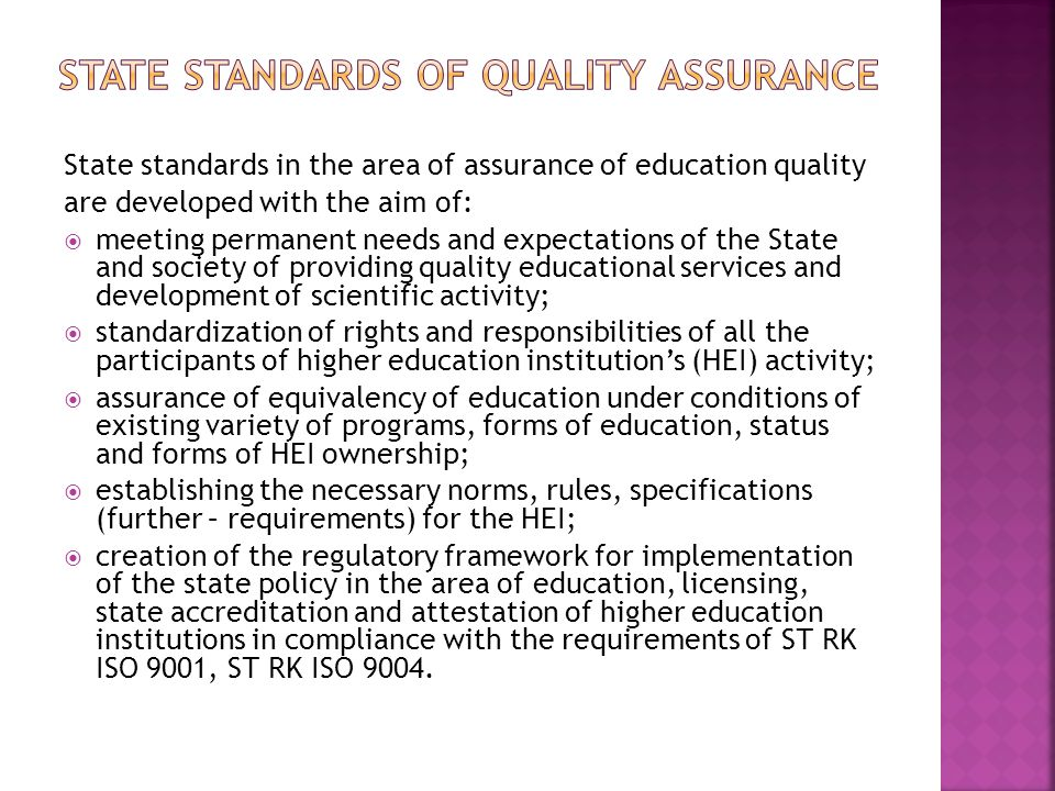 State standards in the area of assurance of education quality are developed with the aim of:  meeting permanent needs and expectations of the State and society of providing quality educational services and development of scientific activity;  standardization of rights and responsibilities of all the participants of higher education institution's (HEI) activity;  assurance of equivalency of education under conditions of existing variety of programs, forms of education, status and forms of HEI ownership;  establishing the necessary norms, rules, specifications (further – requirements) for the HEI;  creation of the regulatory framework for implementation of the state policy in the area of education, licensing, state accreditation and attestation of higher education institutions in compliance with the requirements of SТ RK ISO 9001, SТ RK ISO 9004.