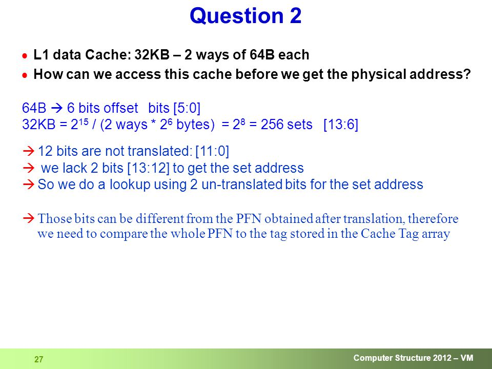 Computer Structure 2012 – VM 27 Question 2  L1 data Cache: 32KB – 2 ways of 64B each  How can we access this cache before we get the physical address.