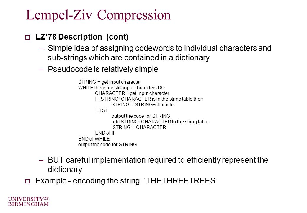 Lempel-Ziv Compression  LZ'78 Description (cont) –Simple idea of assigning codewords to individual characters and sub-strings which are contained in a dictionary –Pseudocode is relatively simple –BUT careful implementation required to efficiently represent the dictionary  Example - encoding the string 'THETHREETREES' STRING = get input character WHILE there are still input characters DO CHARACTER = get input character IF STRING+CHARACTER is in the string table then STRING = STRING+character ELSE output the code for STRING add STRING+CHARACTER to the string table STRING = CHARACTER END of IF END of WHILE output the code for STRING