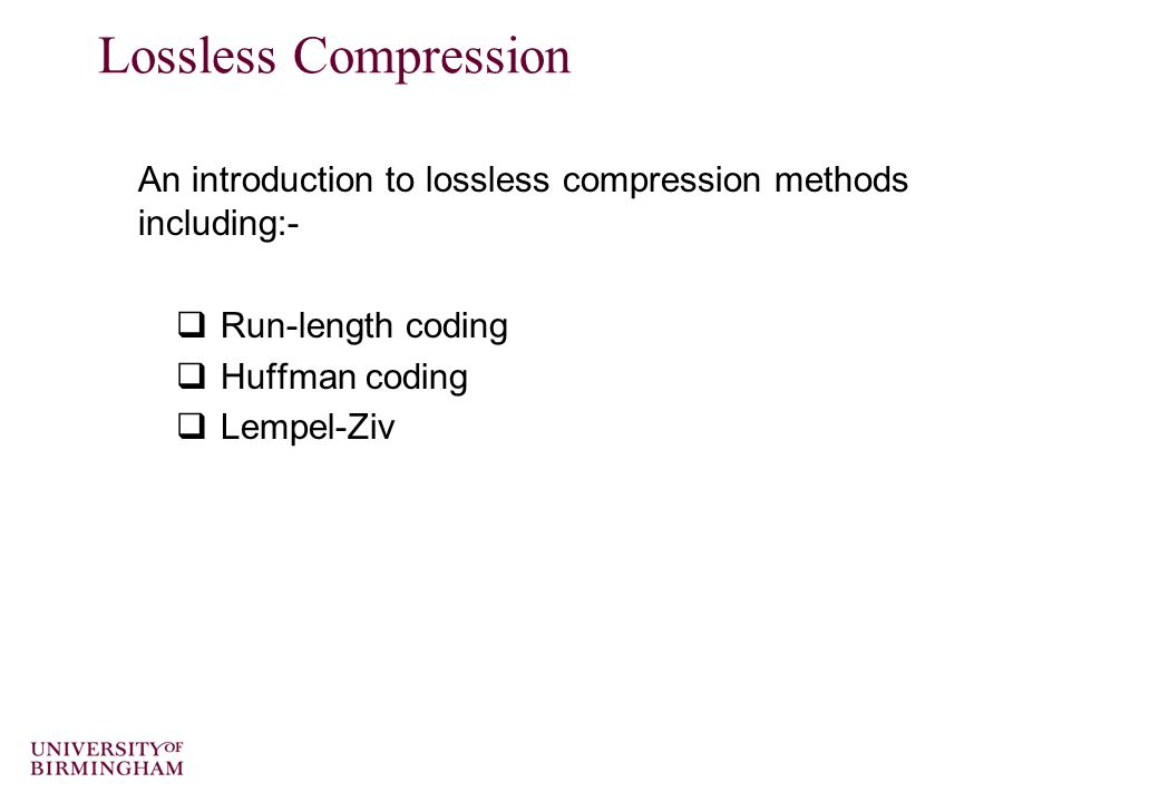 Lossless Compression An introduction to lossless compression methods including:-  Run-length coding  Huffman coding  Lempel-Ziv