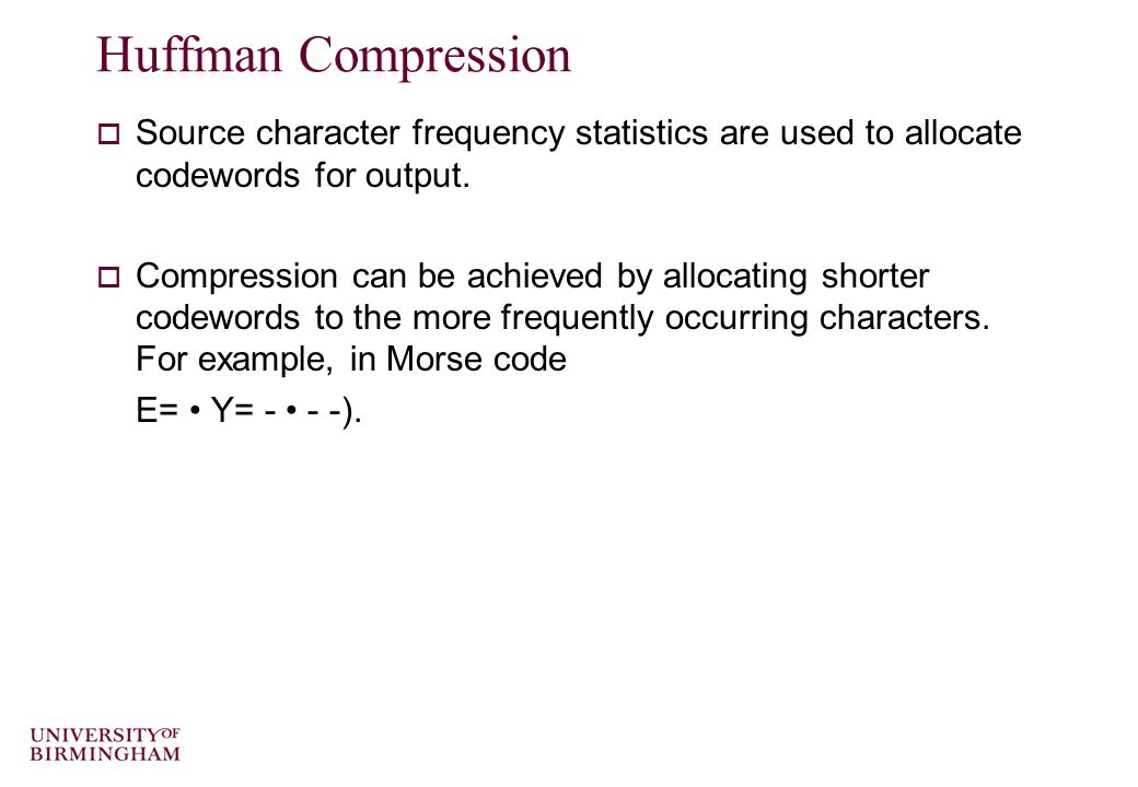 Huffman Compression  Source character frequency statistics are used to allocate codewords for output.