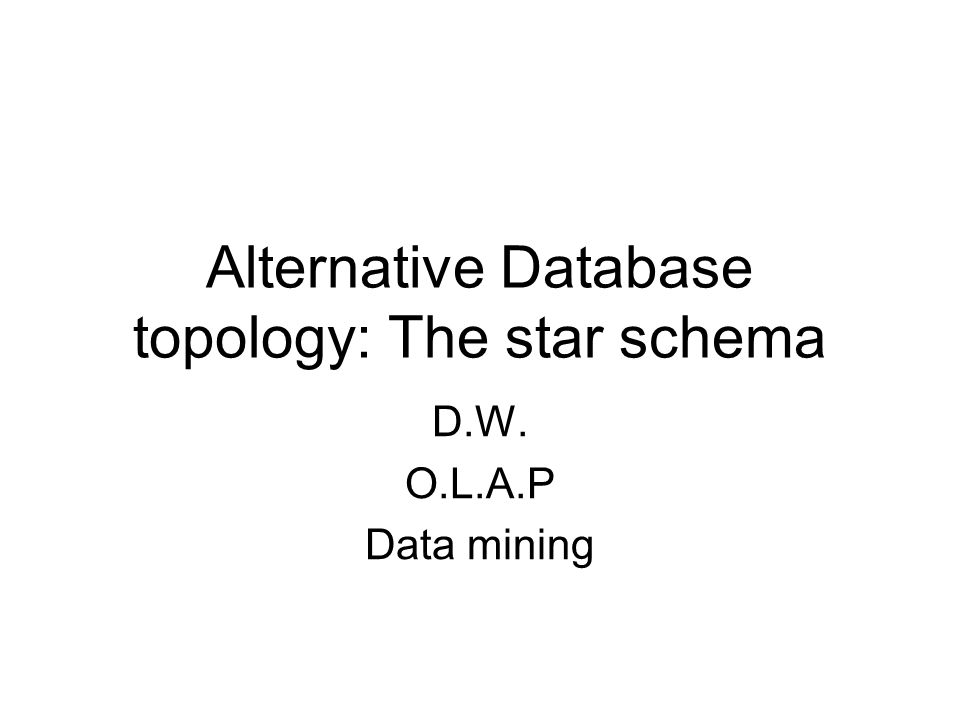 Alternative Database topology: The star schema D.W. O.L.A.P Data mining