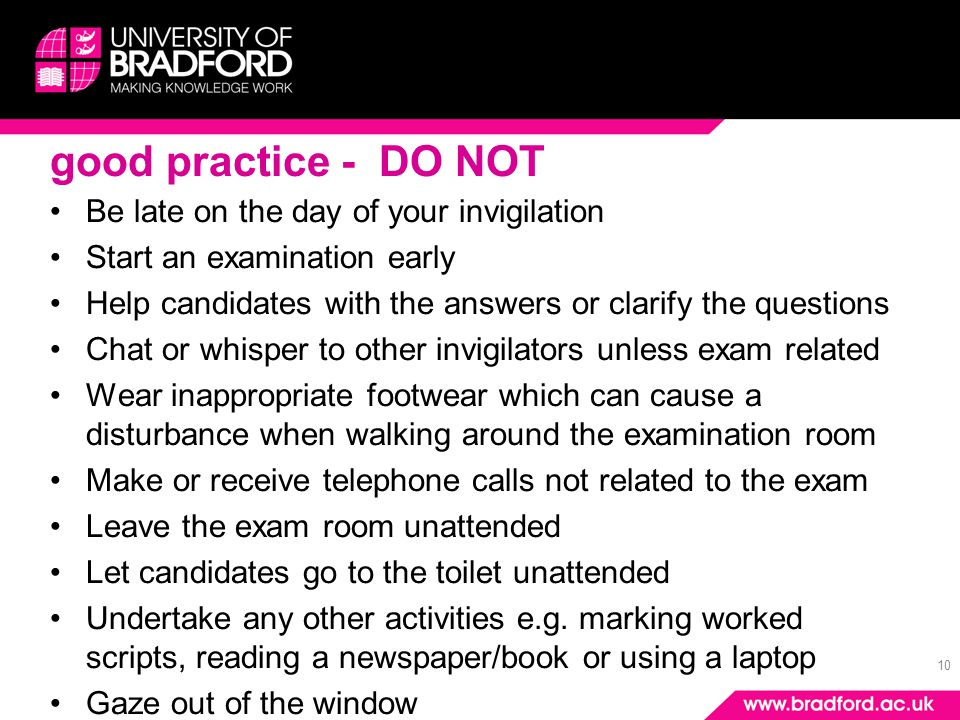 10 good practice - DO NOT Be late on the day of your invigilation Start an examination early Help candidates with the answers or clarify the questions