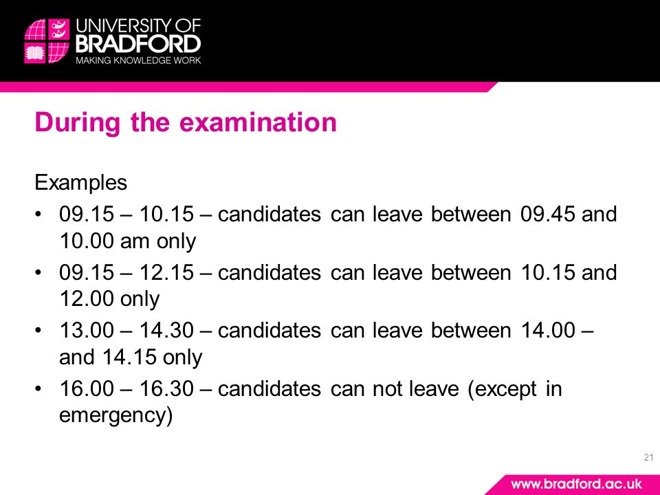 21 During the examination Examples 09.15 – 10.15 – candidates can leave between 09.45 and 10.00 am only 09.15 – 12.15 – candidates can leave between 1