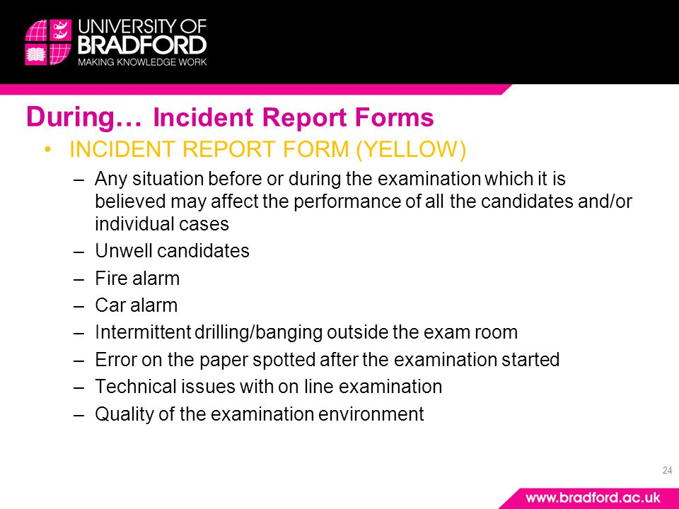24 During… Incident Report Forms INCIDENT REPORT FORM (YELLOW) –Any situation before or during the examination which it is believed may affect the per