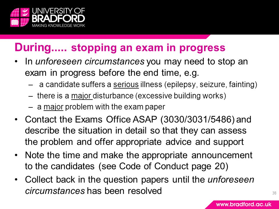 38 During..... stopping an exam in progress In unforeseen circumstances you may need to stop an exam in progress before the end time, e.g. – a candida