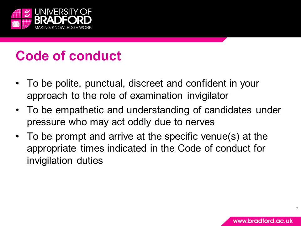 7 Code of conduct To be polite, punctual, discreet and confident in your approach to the role of examination invigilator To be empathetic and understa