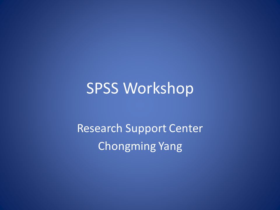 SPSS Workshop Research Support Center Chongming Yang