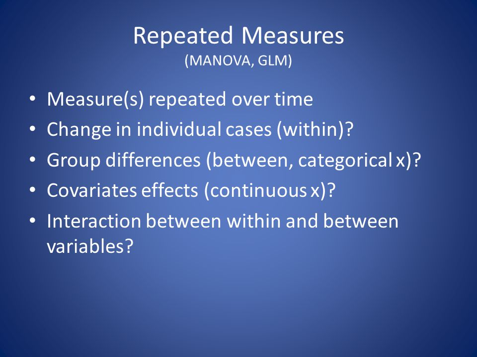 Repeated Measures (MANOVA, GLM) Measure(s) repeated over time Change in individual cases (within)? Group differences (between, categorical x)? Covaria