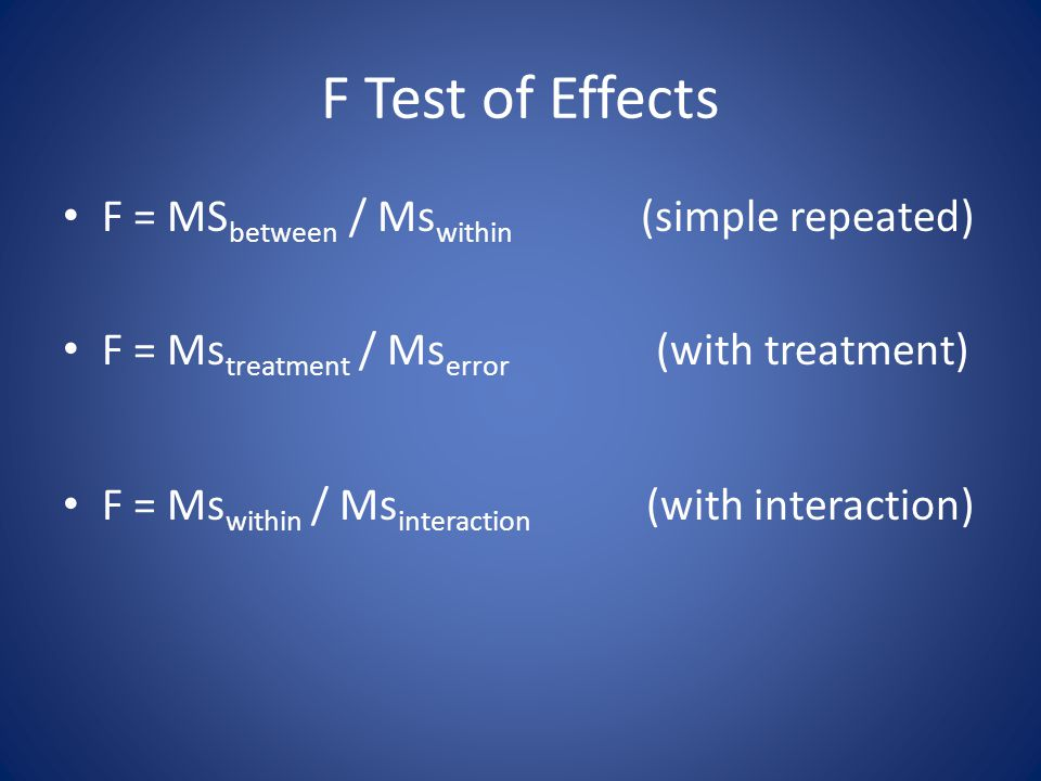 F Test of Effects F = MS between / Ms within (simple repeated) F = Ms treatment / Ms error (with treatment) F = Ms within / Ms interaction (with inter