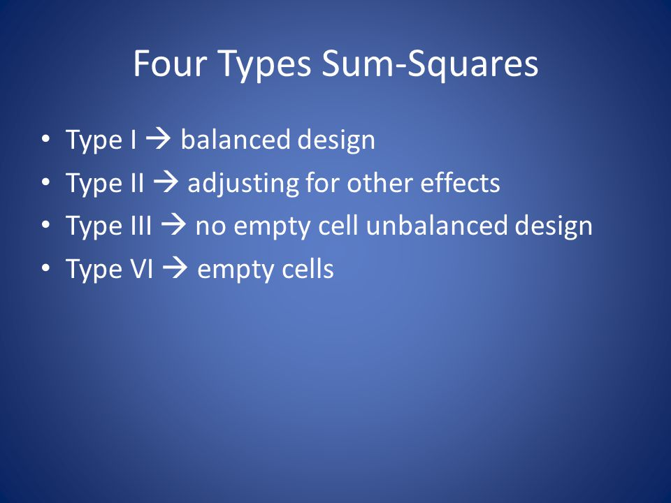 Four Types Sum-Squares Type I  balanced design Type II  adjusting for other effects Type III  no empty cell unbalanced design Type VI  empty cells