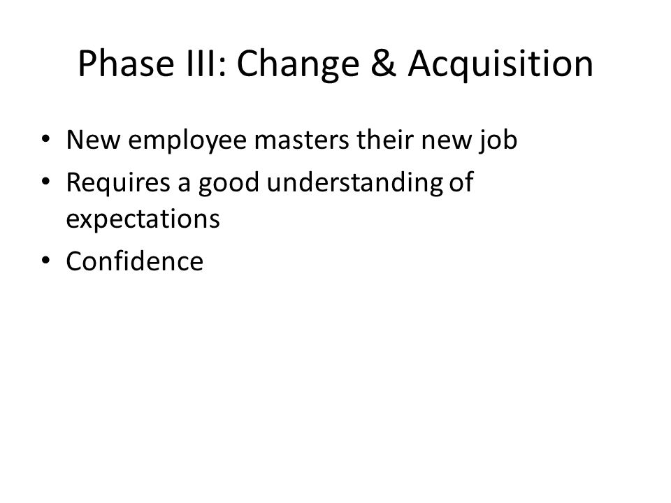 Phase III: Change & Acquisition New employee masters their new job Requires a good understanding of expectations Confidence