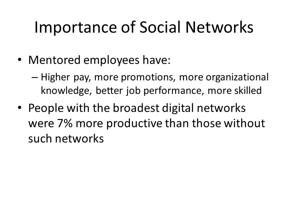 Importance of Social Networks Mentored employees have: – Higher pay, more promotions, more organizational knowledge, better job performance, more skil