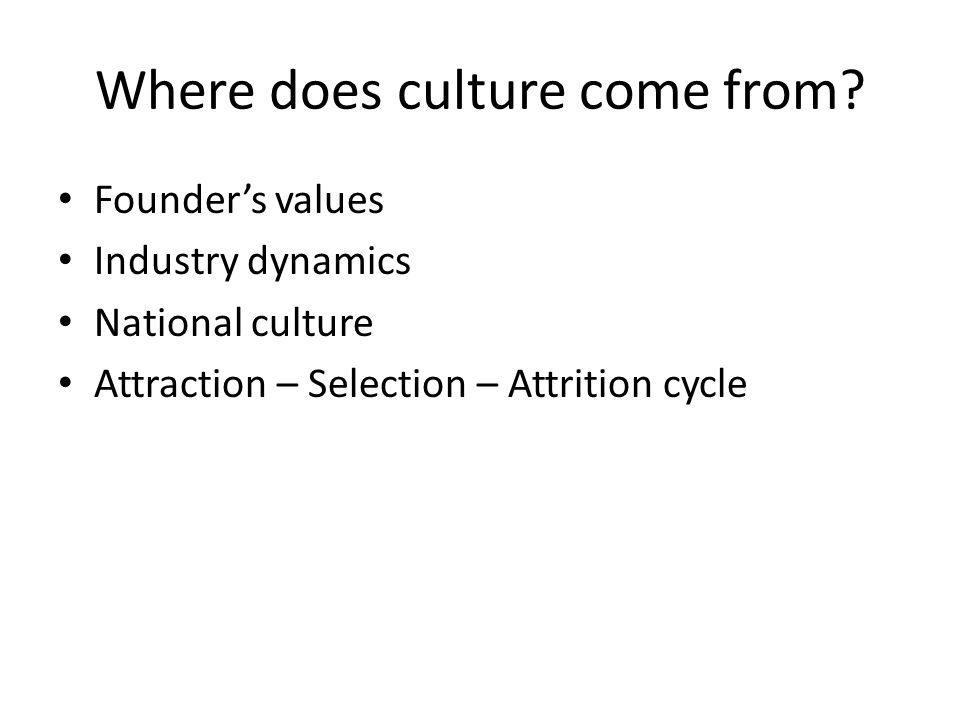 Where does culture come from? Founder's values Industry dynamics National culture Attraction – Selection – Attrition cycle