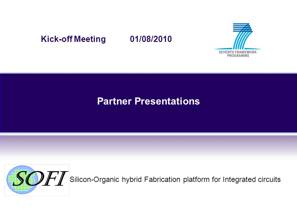 Silicon-Organic hybrid Fabrication platform for Integrated circuits Kick-off Meeting 01/08/2010 Partner Presentations
