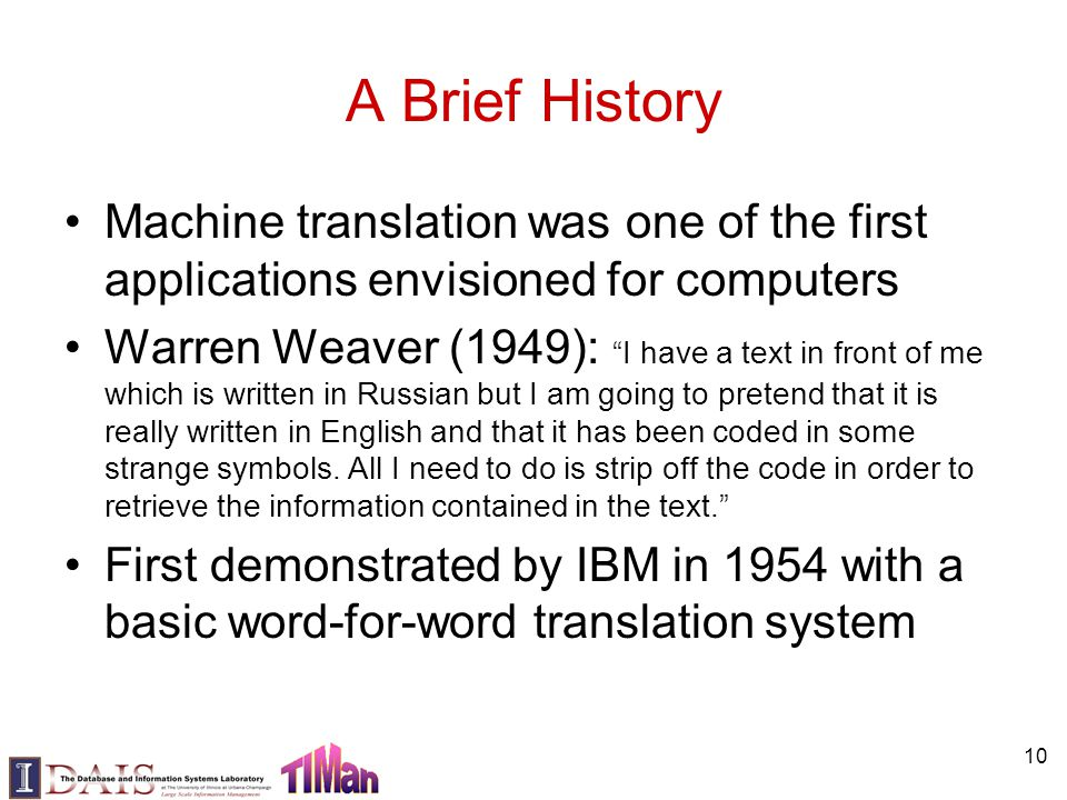 "10 A Brief History Machine translation was one of the first applications envisioned for computers Warren Weaver (1949): ""I have a text in front of me"